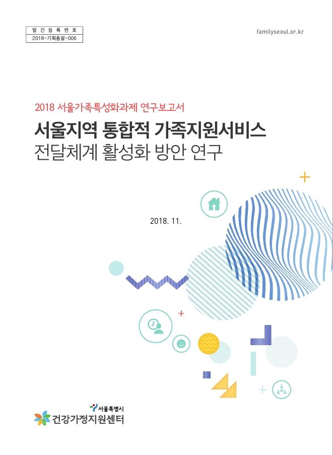 2018 서울가족특성화과제 연구: 통합적 가족지원서비스 전달체계 활성화 방안 연구
