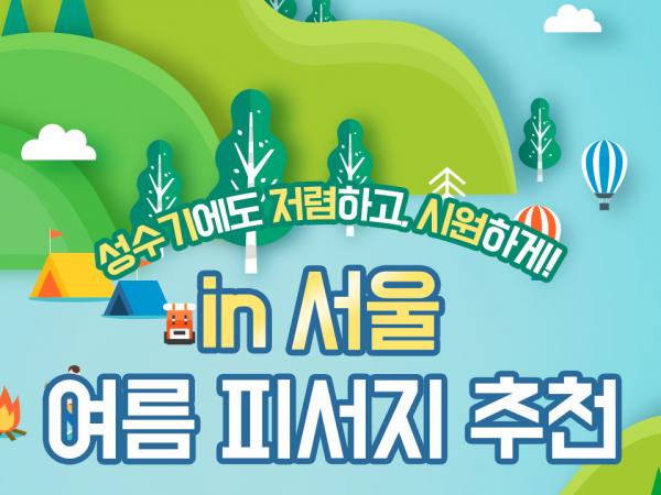 성수기에도 저렴하고 시원하게! in 서울 여름 피서지 추천
