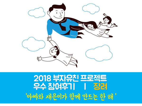 [부자유친프로젝트] 2018 우수후기 장려 아빠와 재은이가 함께 만드는 한 해