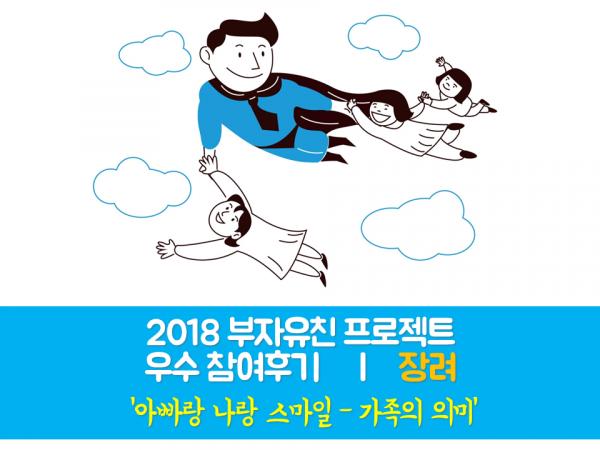 [부자유친프로젝트] 2018 우수후기 장려 '아빠랑 나랑 스마일 – 가족의 의미'
