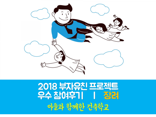 [부자유친프로젝트] 2018 우수후기 장려 '아들과 함께한 건축학교'