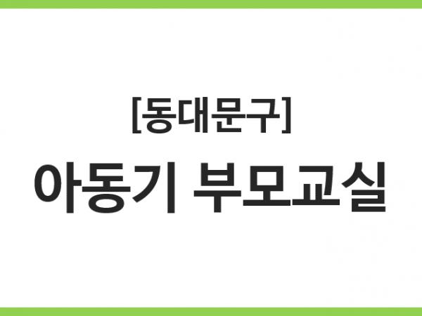 [동대문구] 아동기 부모교실 기관모집